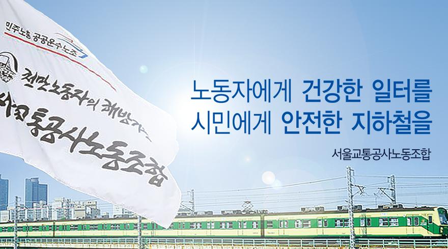 노동자에게 건강한 일터를 시민에게 안전한 지하철을. 서울교통공사노동조합.