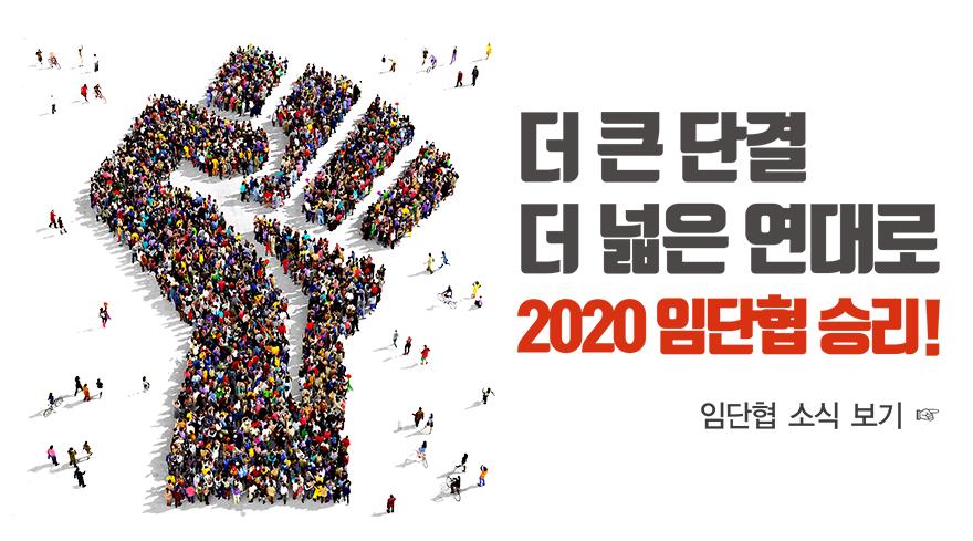 더 큰 단결 더 넓은 연대로 2020 임단협 승리! 임단협 소식 보기